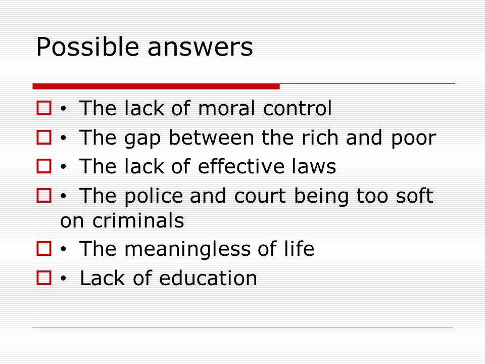 Possible answers  The lack of moral control  The gap between the rich and poor  The lack of effective laws  The police and court being too soft on