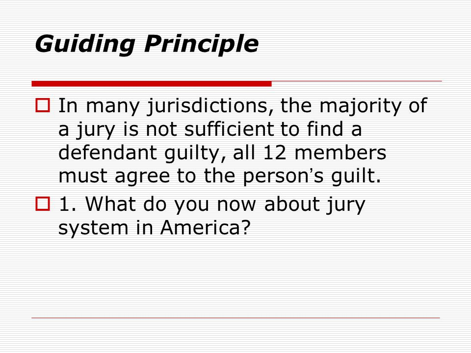 Guiding Principle  In many jurisdictions, the majority of a jury is not sufficient to find a defendant guilty, all 12 members must agree to the perso