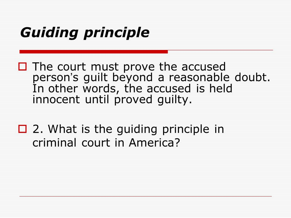 Guiding principle  The court must prove the accused person ' s guilt beyond a reasonable doubt. In other words, the accused is held innocent until pr