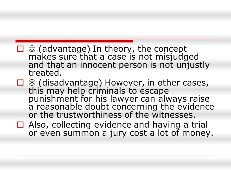  (advantage) In theory, the concept makes sure that a case is not misjudged and that an innocent person is not unjustly treated.  (disadvantage) Ho