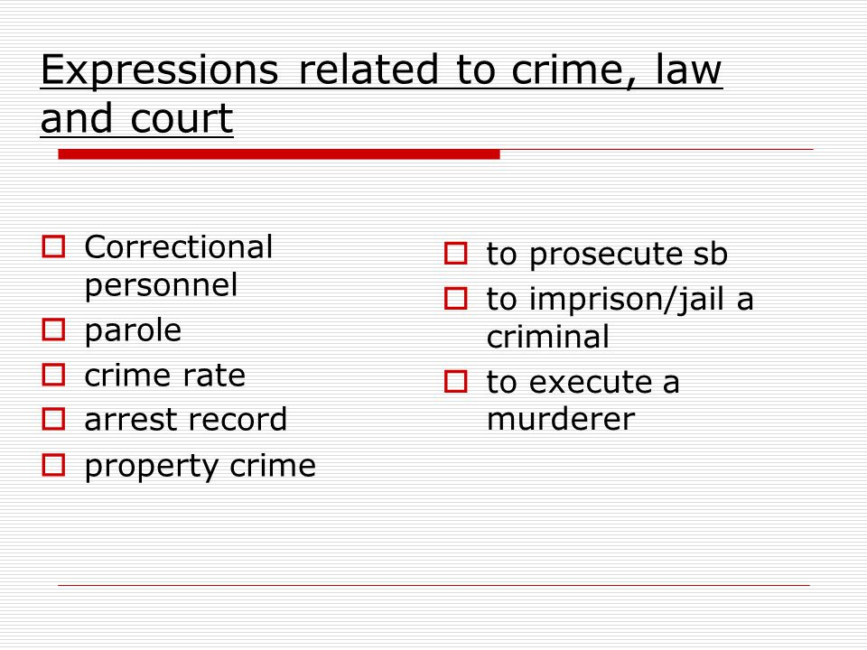 Expressions related to crime, law and court  Correctional personnel  parole  crime rate  arrest record  property crime  to prosecute sb  to imprison/jail a criminal  to execute a murderer