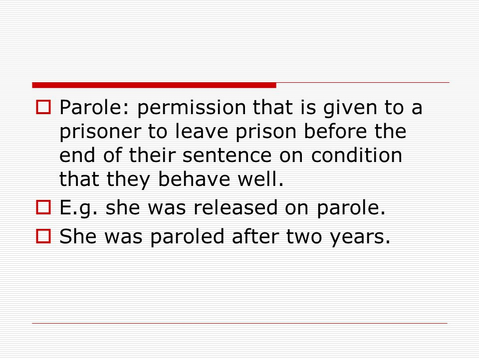  Parole: permission that is given to a prisoner to leave prison before the end of their sentence on condition that they behave well.