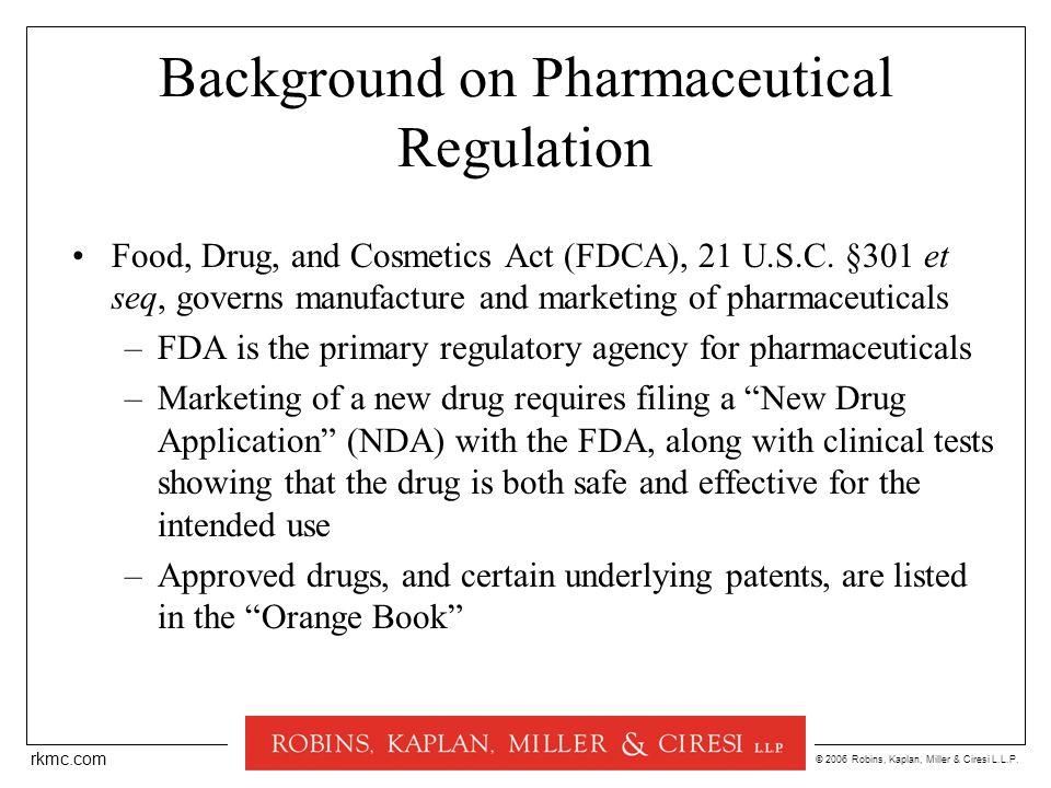 © 2006 Robins, Kaplan, Miller & Ciresi L.L.P. rkmc.com Background on Pharmaceutical Regulation Food, Drug, and Cosmetics Act (FDCA), 21 U.S.C. §301 et