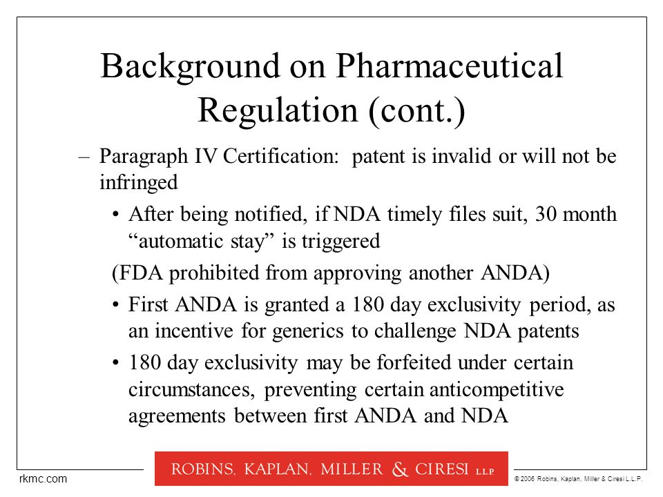 © 2006 Robins, Kaplan, Miller & Ciresi L.L.P. rkmc.com Background on Pharmaceutical Regulation (cont.) –Paragraph IV Certification: patent is invalid