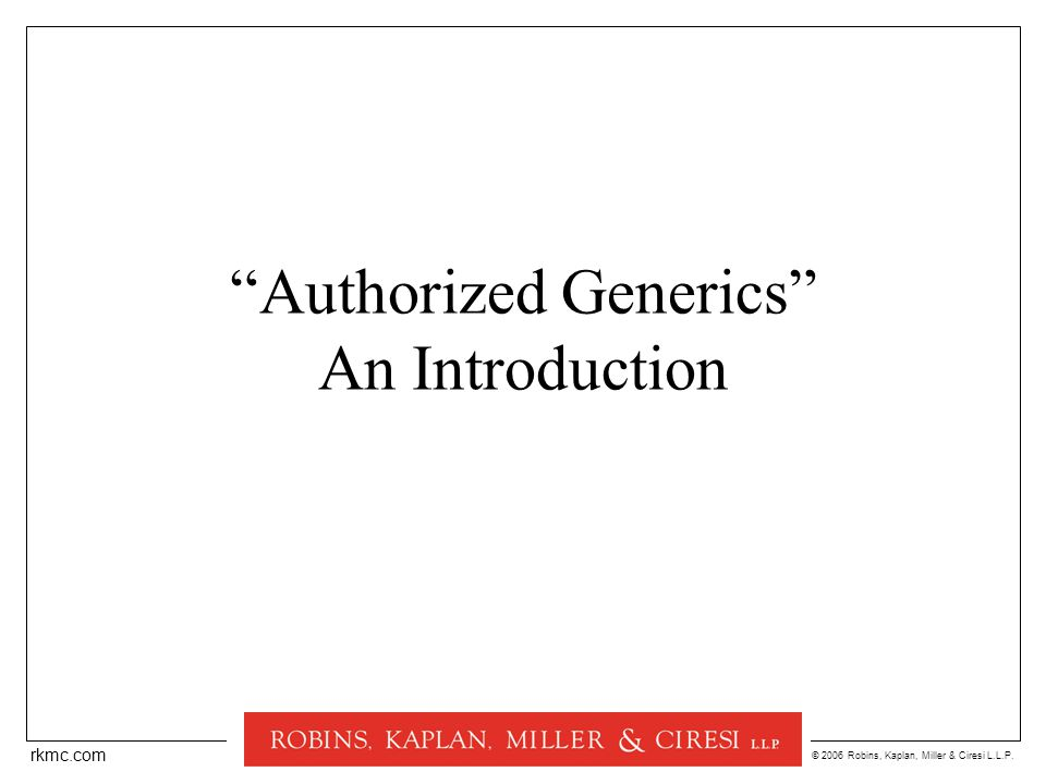 © 2006 Robins, Kaplan, Miller & Ciresi L.L.P. rkmc.com Authorized Generics An Introduction