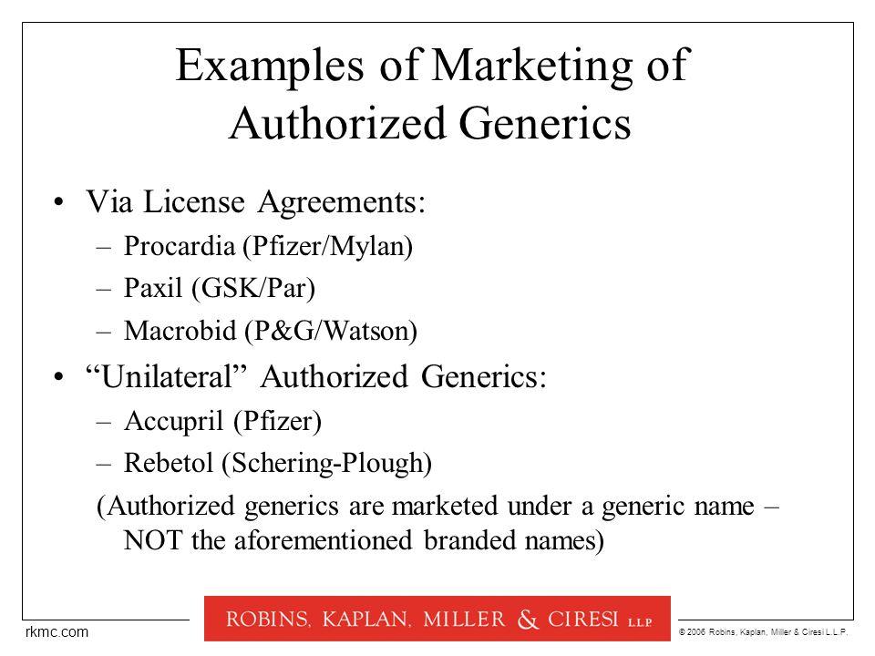 © 2006 Robins, Kaplan, Miller & Ciresi L.L.P. rkmc.com Examples of Marketing of Authorized Generics Via License Agreements: –Procardia (Pfizer/Mylan)