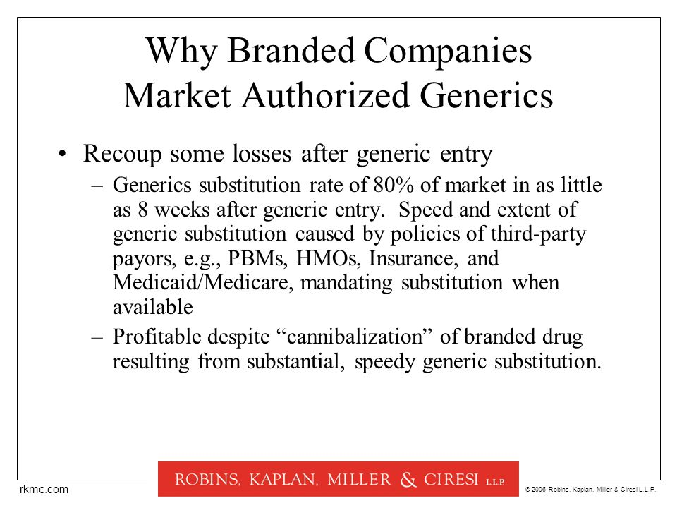 © 2006 Robins, Kaplan, Miller & Ciresi L.L.P. rkmc.com Why Branded Companies Market Authorized Generics Recoup some losses after generic entry –Generi