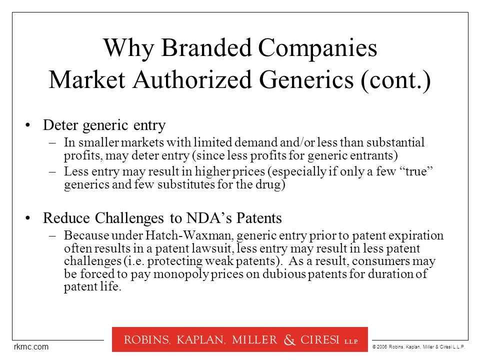 © 2006 Robins, Kaplan, Miller & Ciresi L.L.P. rkmc.com Why Branded Companies Market Authorized Generics (cont.) Deter generic entry –In smaller market