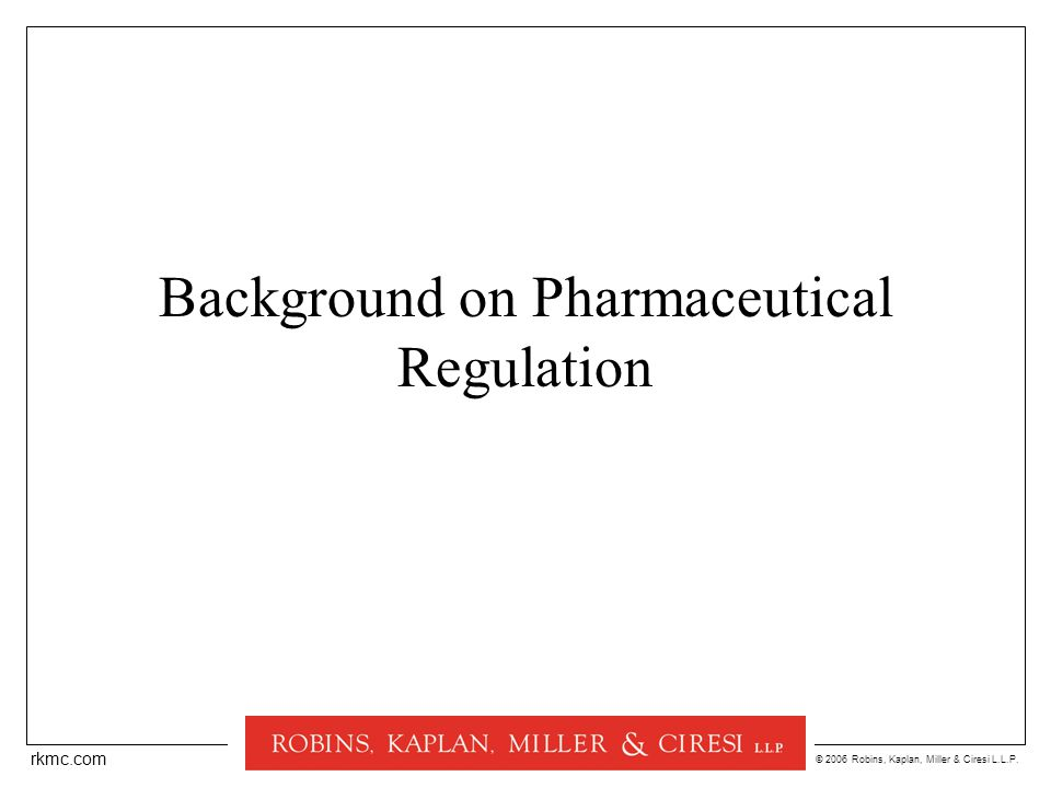 © 2006 Robins, Kaplan, Miller & Ciresi L.L.P. rkmc.com Background on Pharmaceutical Regulation
