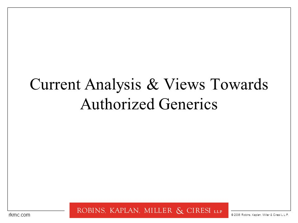 © 2006 Robins, Kaplan, Miller & Ciresi L.L.P. rkmc.com Current Analysis & Views Towards Authorized Generics