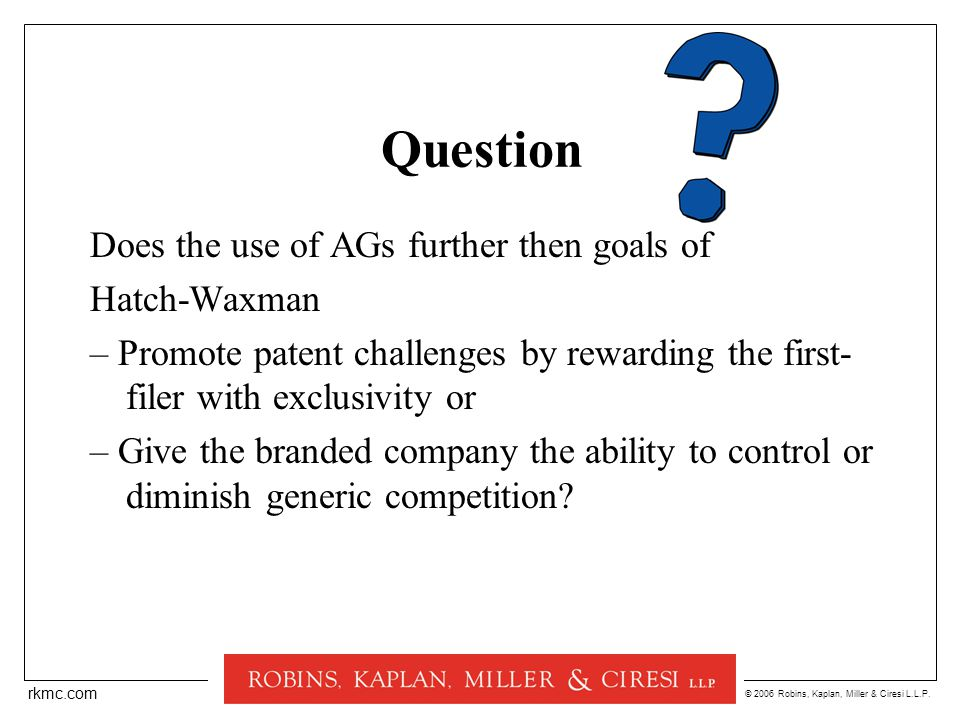 © 2006 Robins, Kaplan, Miller & Ciresi L.L.P. rkmc.com Question Does the use of AGs further then goals of Hatch-Waxman – Promote patent challenges by