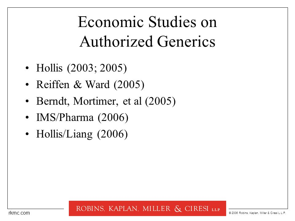 © 2006 Robins, Kaplan, Miller & Ciresi L.L.P. rkmc.com Economic Studies on Authorized Generics Hollis (2003; 2005) Reiffen & Ward (2005) Berndt, Morti