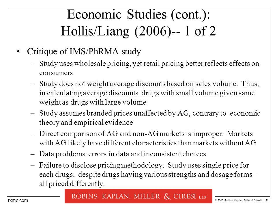 © 2006 Robins, Kaplan, Miller & Ciresi L.L.P. rkmc.com Economic Studies (cont.): Hollis/Liang (2006)-- 1 of 2 Critique of IMS/PhRMA study –Study uses