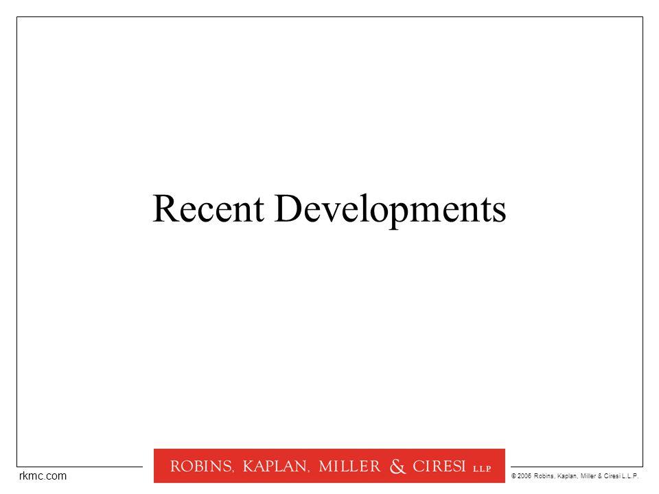 © 2006 Robins, Kaplan, Miller & Ciresi L.L.P. rkmc.com Recent Developments