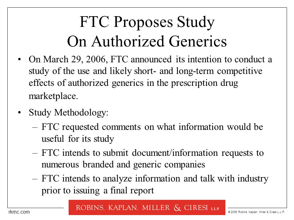 © 2006 Robins, Kaplan, Miller & Ciresi L.L.P. rkmc.com FTC Proposes Study On Authorized Generics On March 29, 2006, FTC announced its intention to con