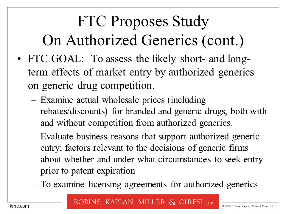 © 2006 Robins, Kaplan, Miller & Ciresi L.L.P. rkmc.com FTC Proposes Study On Authorized Generics (cont.) FTC GOAL: To assess the likely short- and lon