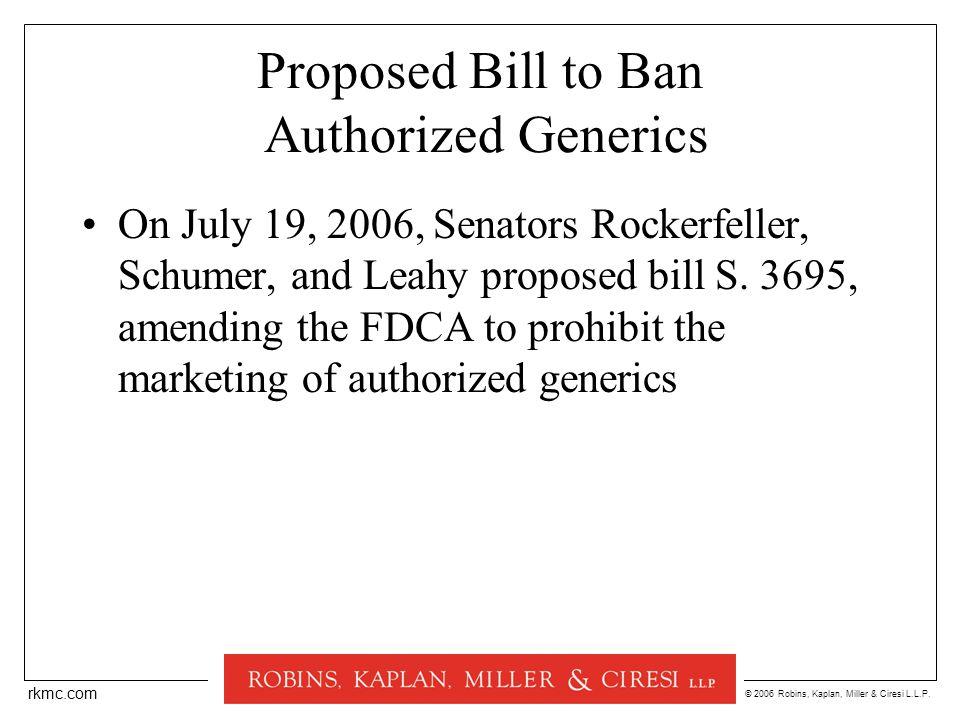 © 2006 Robins, Kaplan, Miller & Ciresi L.L.P. rkmc.com Proposed Bill to Ban Authorized Generics On July 19, 2006, Senators Rockerfeller, Schumer, and