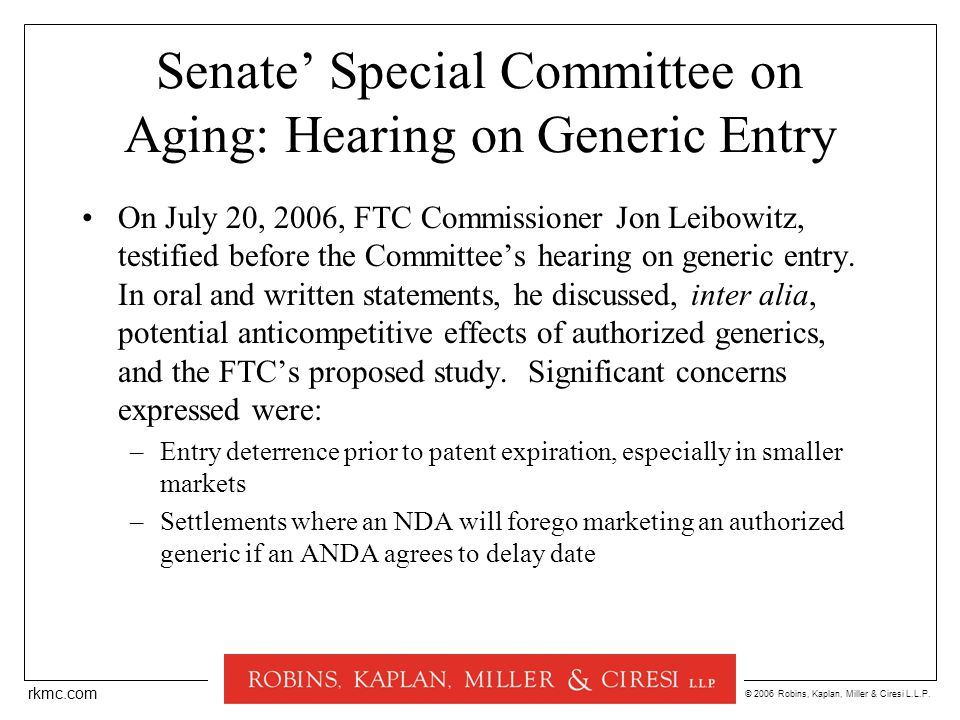 © 2006 Robins, Kaplan, Miller & Ciresi L.L.P. rkmc.com Senate' Special Committee on Aging: Hearing on Generic Entry On July 20, 2006, FTC Commissioner