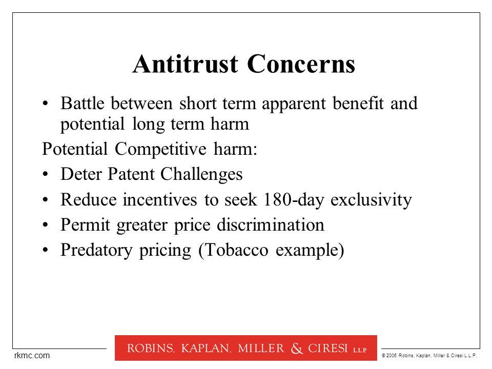 © 2006 Robins, Kaplan, Miller & Ciresi L.L.P. rkmc.com Antitrust Concerns Battle between short term apparent benefit and potential long term harm Pote
