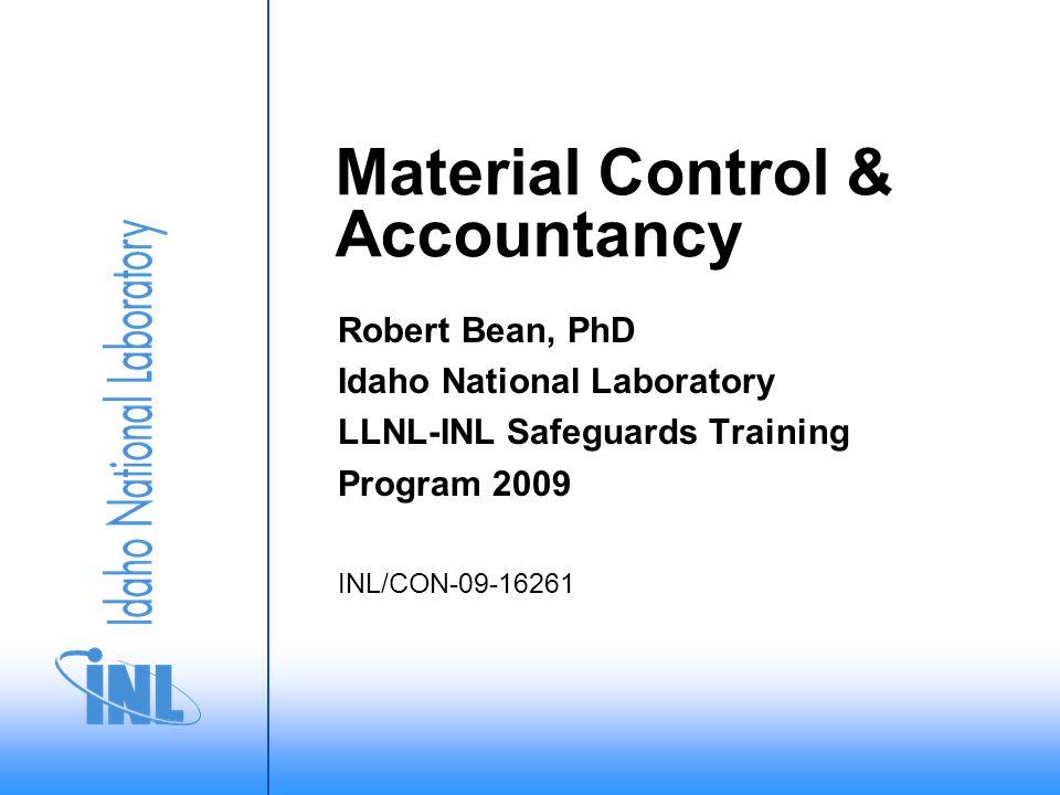 Material Control & Accountancy Robert Bean, PhD Idaho National Laboratory LLNL-INL Safeguards Training Program 2009 INL/CON-09-16261