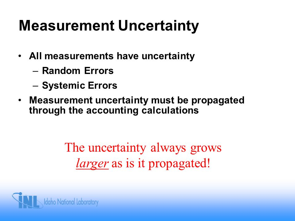 Measurement Uncertainty All measurements have uncertainty –Random Errors –Systemic Errors Measurement uncertainty must be propagated through the accounting calculations The uncertainty always grows larger as is it propagated!