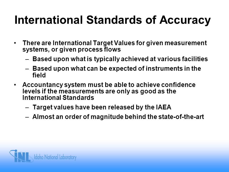 International Standards of Accuracy There are International Target Values for given measurement systems, or given process flows –Based upon what is typically achieved at various facilities –Based upon what can be expected of instruments in the field Accountancy system must be able to achieve confidence levels if the measurements are only as good as the International Standards –Target values have been released by the IAEA –Almost an order of magnitude behind the state-of-the-art