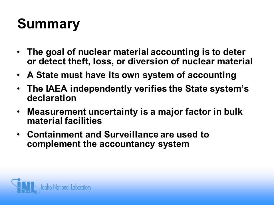 Summary The goal of nuclear material accounting is to deter or detect theft, loss, or diversion of nuclear material A State must have its own system of accounting The IAEA independently verifies the State system's declaration Measurement uncertainty is a major factor in bulk material facilities Containment and Surveillance are used to complement the accountancy system