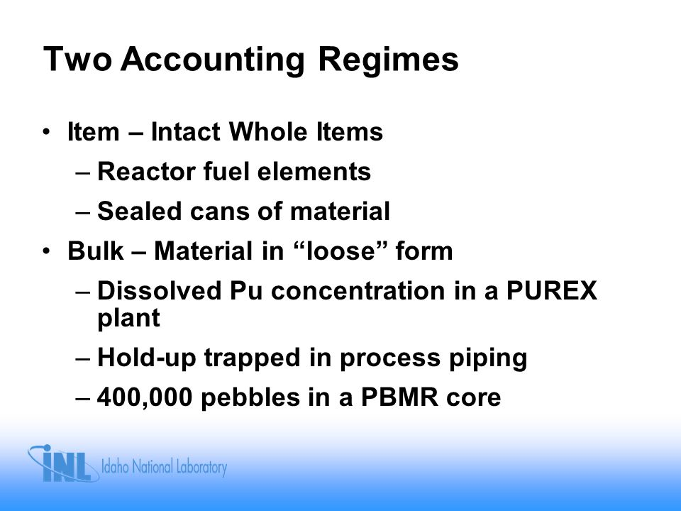 Two Accounting Regimes Item – Intact Whole Items –Reactor fuel elements –Sealed cans of material Bulk – Material in loose form –Dissolved Pu concentration in a PUREX plant –Hold-up trapped in process piping –400,000 pebbles in a PBMR core