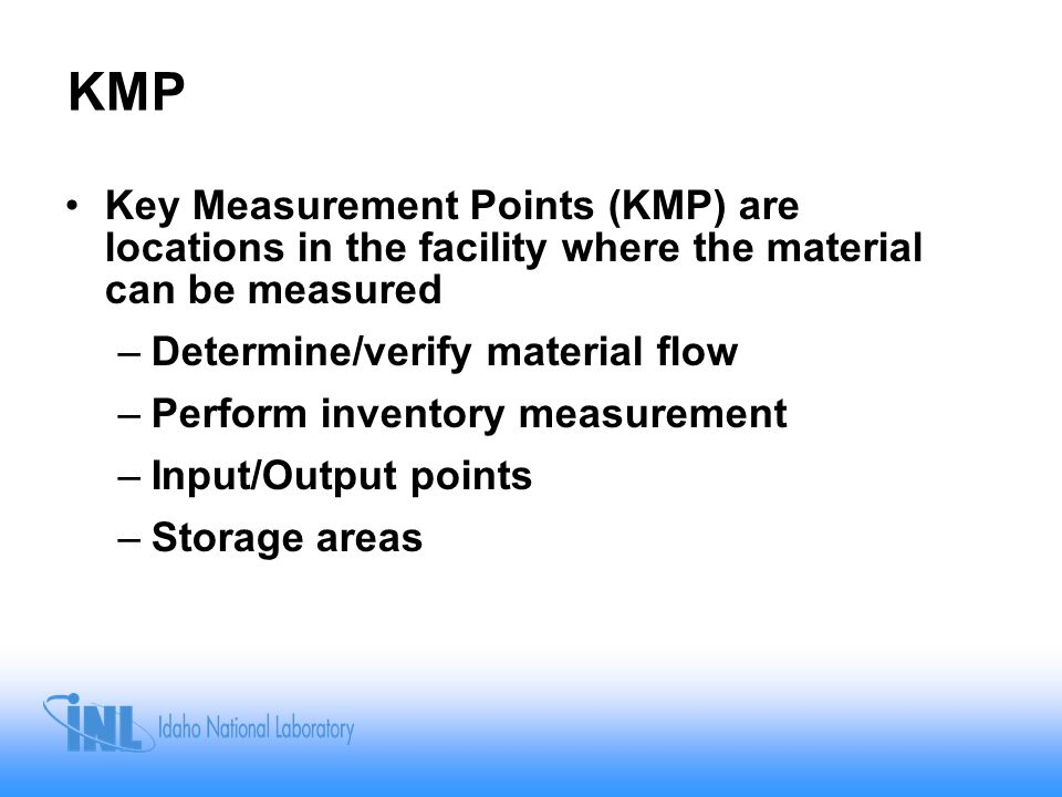 MBA Material Balance Areas (MBA) are defined areas of the facility to allow material accounting –The material inventory in the MBA can be determined –Transfers into or out of the MBA can be tracked and accounted for –KMPs are often MBA boundaries –Size of the MBA (or, rather, the amount of material within it) should reflect the ability to measure the material inventory