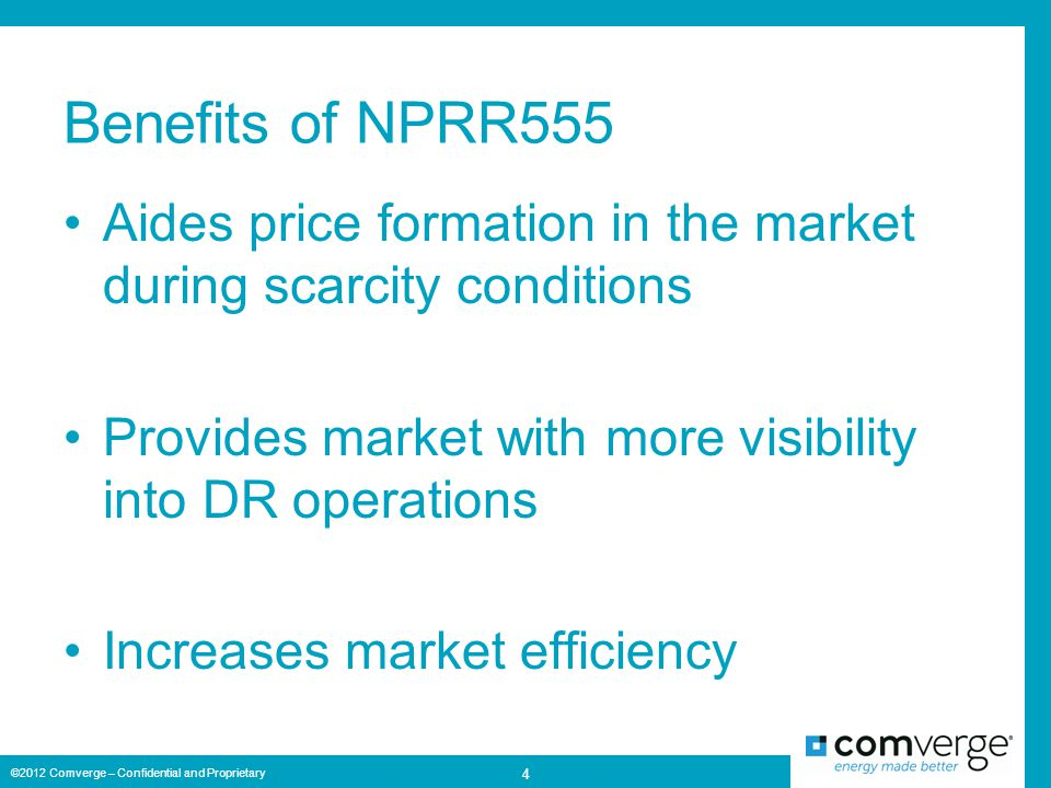 Benefits of NPRR555 Aides price formation in the market during scarcity conditions Provides market with more visibility into DR operations Increases market efficiency ©2012 Comverge – Confidential and Proprietary 4