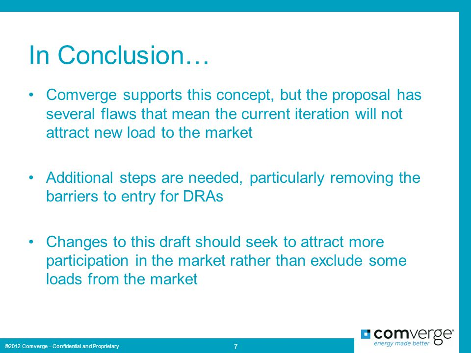In Conclusion… Comverge supports this concept, but the proposal has several flaws that mean the current iteration will not attract new load to the market Additional steps are needed, particularly removing the barriers to entry for DRAs Changes to this draft should seek to attract more participation in the market rather than exclude some loads from the market ©2012 Comverge – Confidential and Proprietary 7