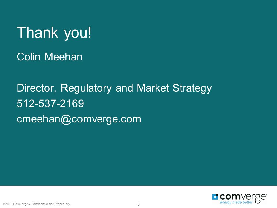 Thank you! Colin Meehan Director, Regulatory and Market Strategy 512-537-2169 cmeehan@comverge.com ©2012 Comverge – Confidential and Proprietary 8
