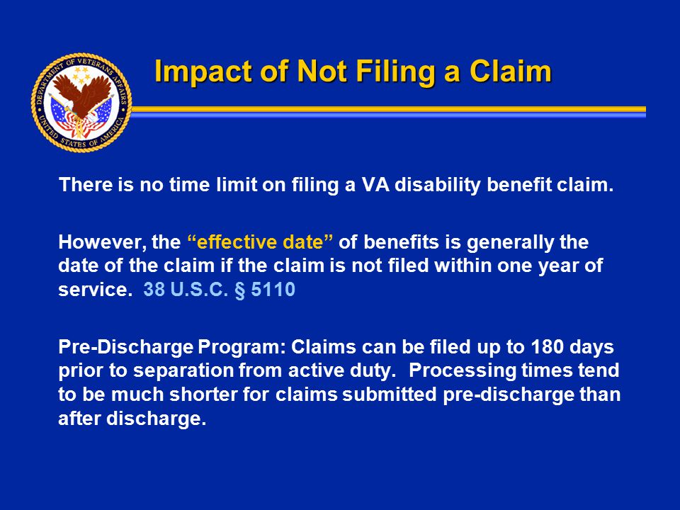 """Impact of Not Filing a Claim There is no time limit on filing a VA disability benefit claim. However, the """"effective date"""" of benefits is generally th"""