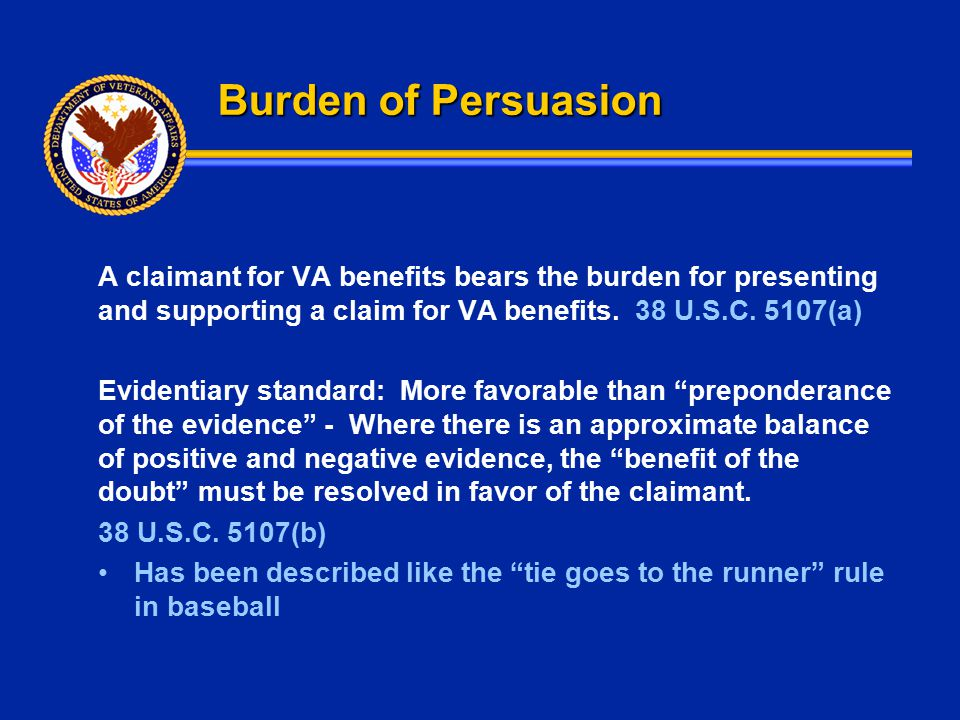 Burden of Persuasion A claimant for VA benefits bears the burden for presenting and supporting a claim for VA benefits. 38 U.S.C. 5107(a) Evidentiary