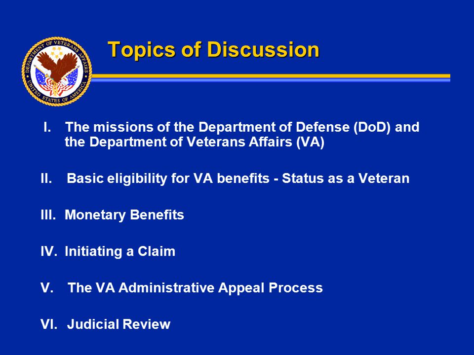 Topics of Discussion I.The missions of the Department of Defense (DoD) and the Department of Veterans Affairs (VA) II.Basic eligibility for VA benefit
