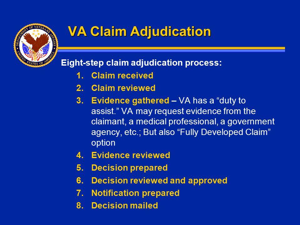 "VA Claim Adjudication Eight-step claim adjudication process: 1.Claim received 2.Claim reviewed 3.Evidence gathered – VA has a ""duty to assist."" VA may"
