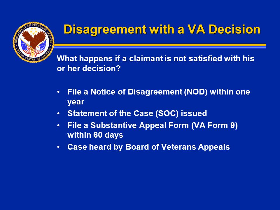 Disagreement with a VA Decision What happens if a claimant is not satisfied with his or her decision? File a Notice of Disagreement (NOD) within one y