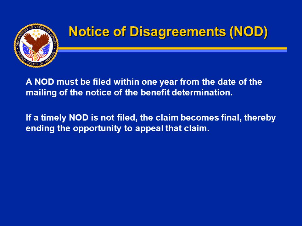 Notice of Disagreements (NOD) A NOD must be filed within one year from the date of the mailing of the notice of the benefit determination. If a timely