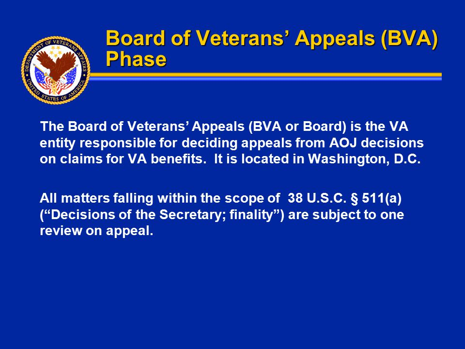 Board of Veterans' Appeals (BVA) Phase The Board of Veterans' Appeals (BVA or Board) is the VA entity responsible for deciding appeals from AOJ decisi