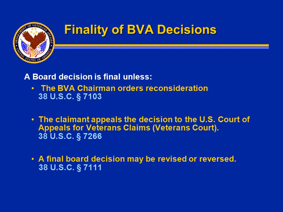 Finality of BVA Decisions A Board decision is final unless: The BVA Chairman orders reconsideration 38 U.S.C. § 7103 The claimant appeals the decision