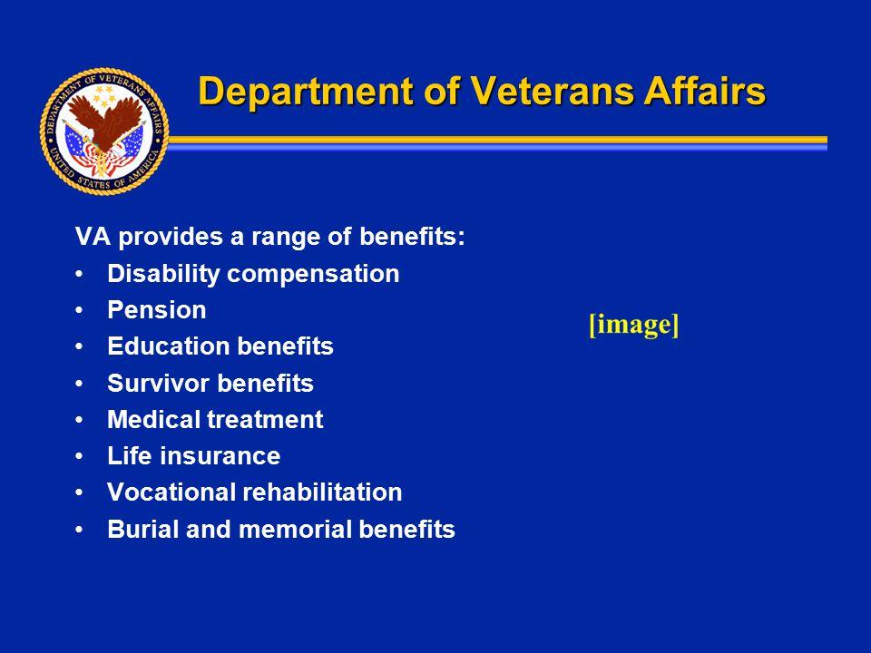 Department of Veterans Affairs VA provides a range of benefits: Disability compensation Pension Education benefits Survivor benefits Medical treatment