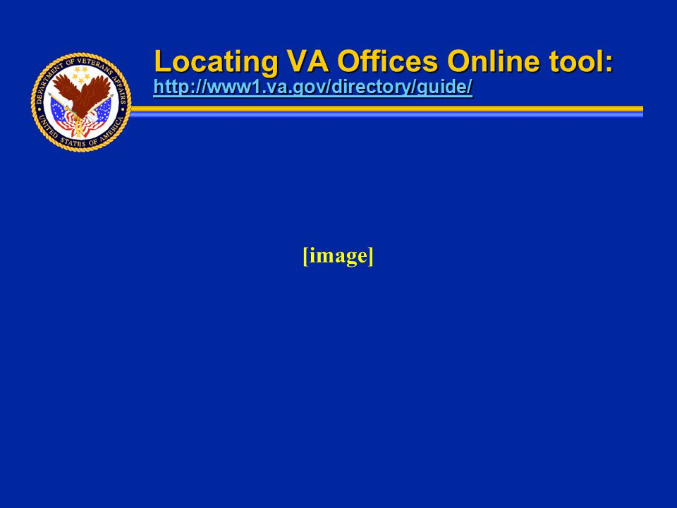 Locating VA Offices Online tool: http://www1.va.gov/directory/guide/ http://www1.va.gov/directory/guide/ [image]
