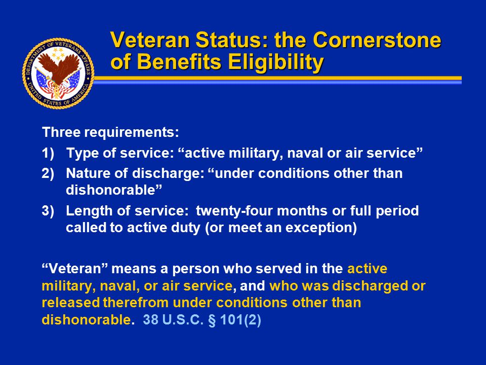 """Veteran Status: the Cornerstone of Benefits Eligibility Three requirements: 1)Type of service: """"active military, naval or air service"""" 2)Nature of dis"""