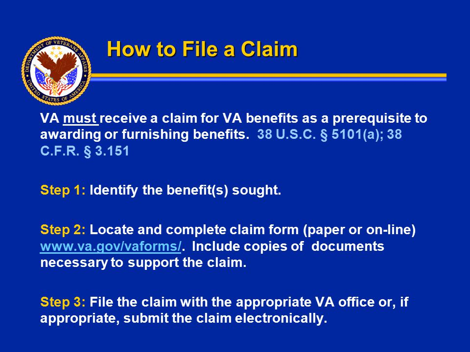 How to File a Claim VA must receive a claim for VA benefits as a prerequisite to awarding or furnishing benefits. 38 U.S.C. § 5101(a); 38 C.F.R. § 3.1