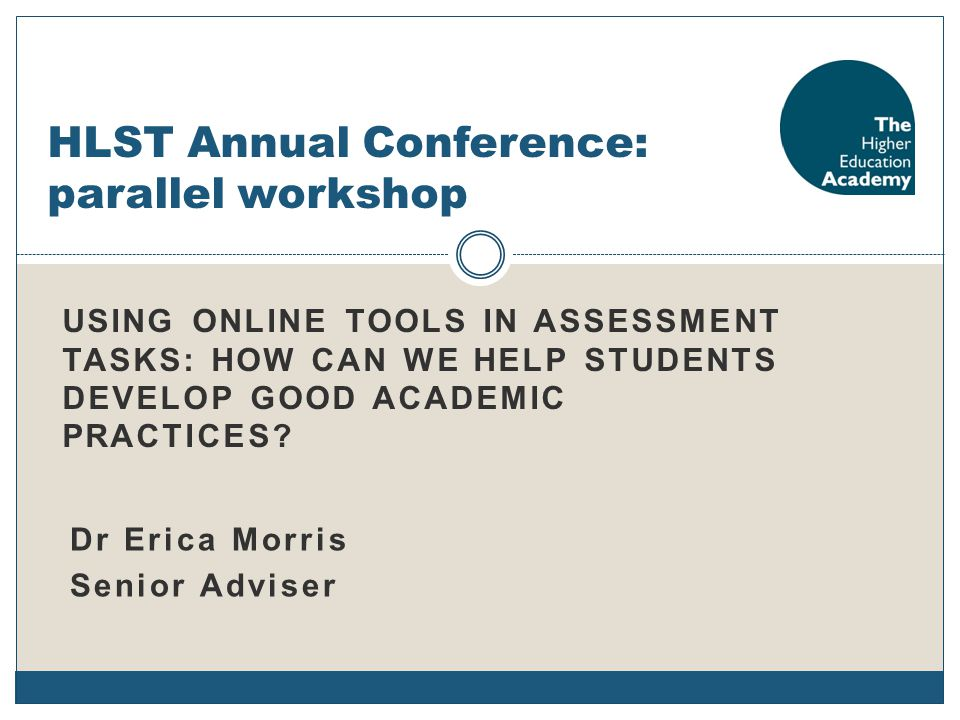 USING ONLINE TOOLS IN ASSESSMENT TASKS: HOW CAN WE HELP STUDENTS DEVELOP GOOD ACADEMIC PRACTICES? HLST Annual Conference: parallel workshop Dr Erica M