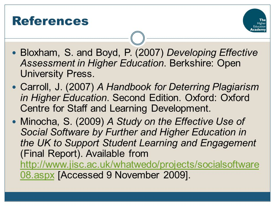 References Bloxham, S. and Boyd, P. (2007) Developing Effective Assessment in Higher Education. Berkshire: Open University Press. Carroll, J. (2007) A