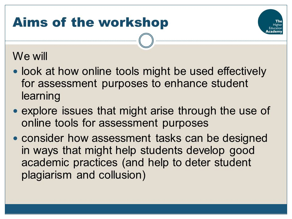 Aims of the workshop We will look at how online tools might be used effectively for assessment purposes to enhance student learning explore issues tha