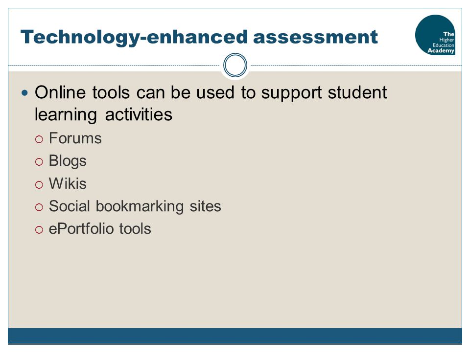 Technology-enhanced assessment Online tools can be used to support student learning activities  Forums  Blogs  Wikis  Social bookmarking sites  ePortfolio tools