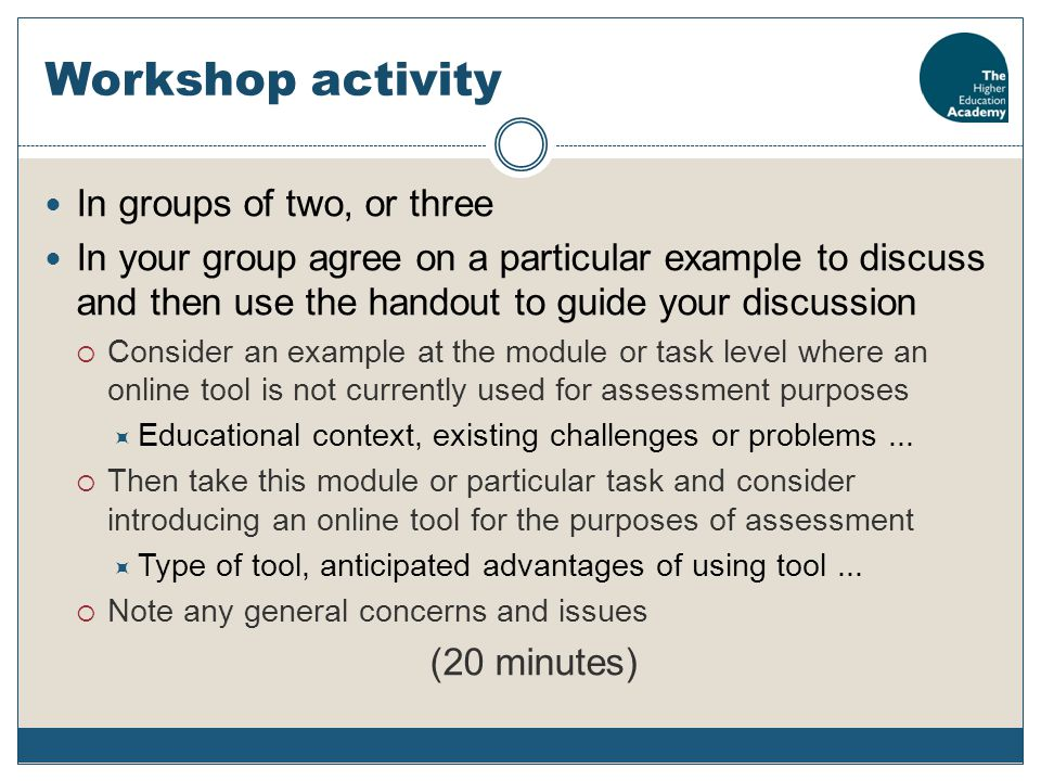 Workshop activity In groups of two, or three In your group agree on a particular example to discuss and then use the handout to guide your discussion  Consider an example at the module or task level where an online tool is not currently used for assessment purposes  Educational context, existing challenges or problems...