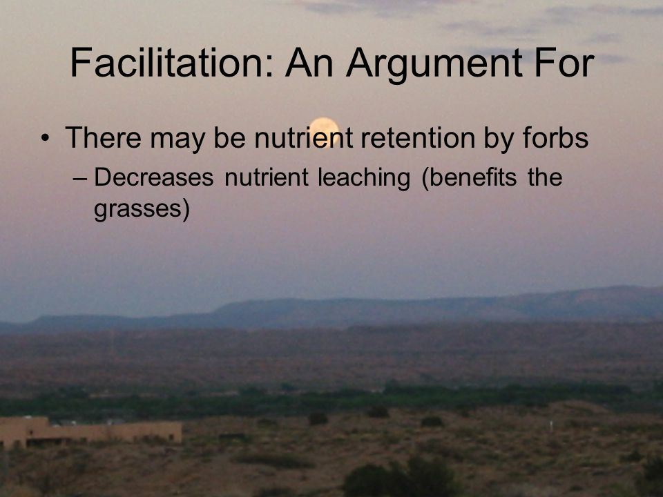 Facilitation: An Argument For There may be nutrient retention by forbs –Decreases nutrient leaching (benefits the grasses)